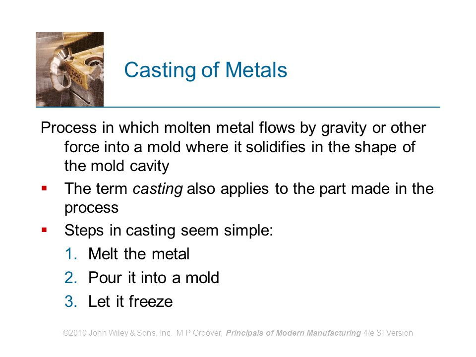 Casting of Metals Melt the metal Pour it into a mold Let it freeze