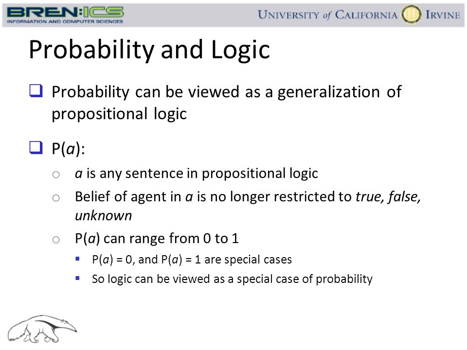 Probability and Logic Probability can be viewed as a generalization of propositional logic. P(a):