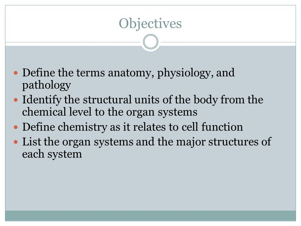 Objectives Define the terms anatomy, physiology, and pathology