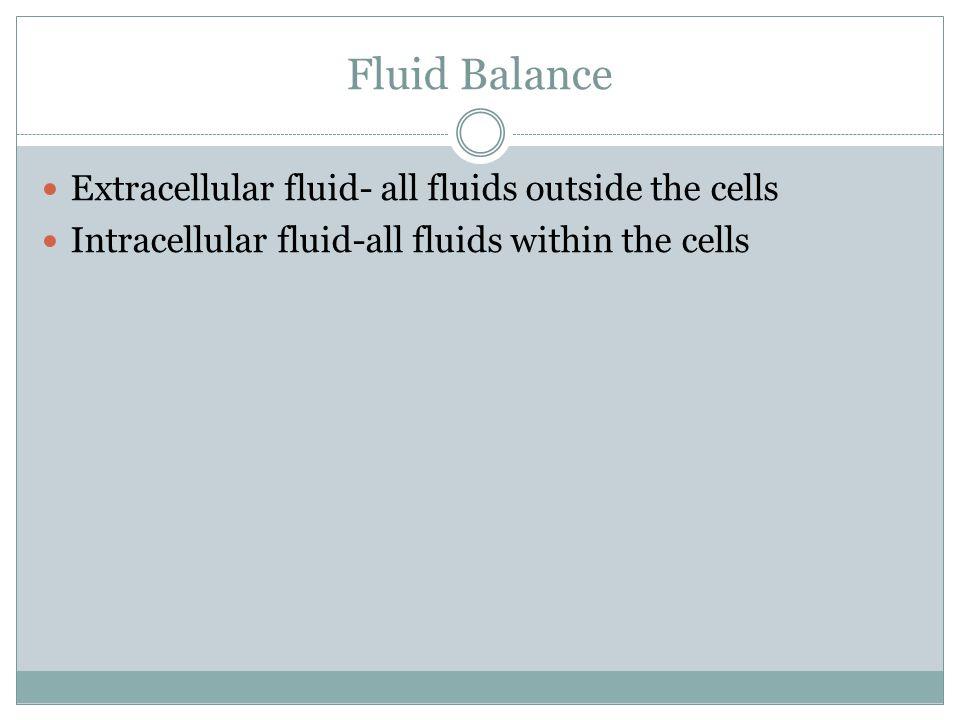 Fluid Balance Extracellular fluid- all fluids outside the cells