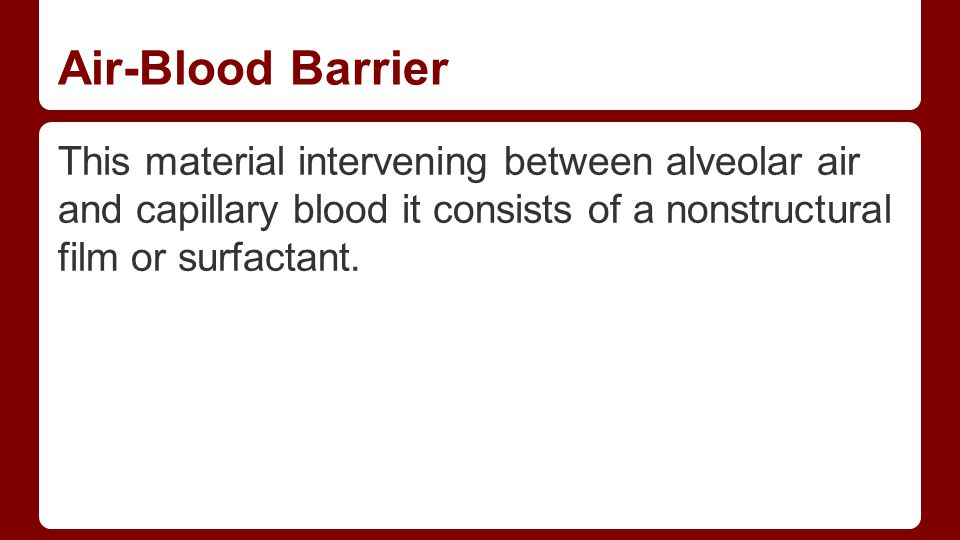 Air-Blood Barrier This material intervening between alveolar air and capillary blood it consists of a nonstructural film or surfactant.