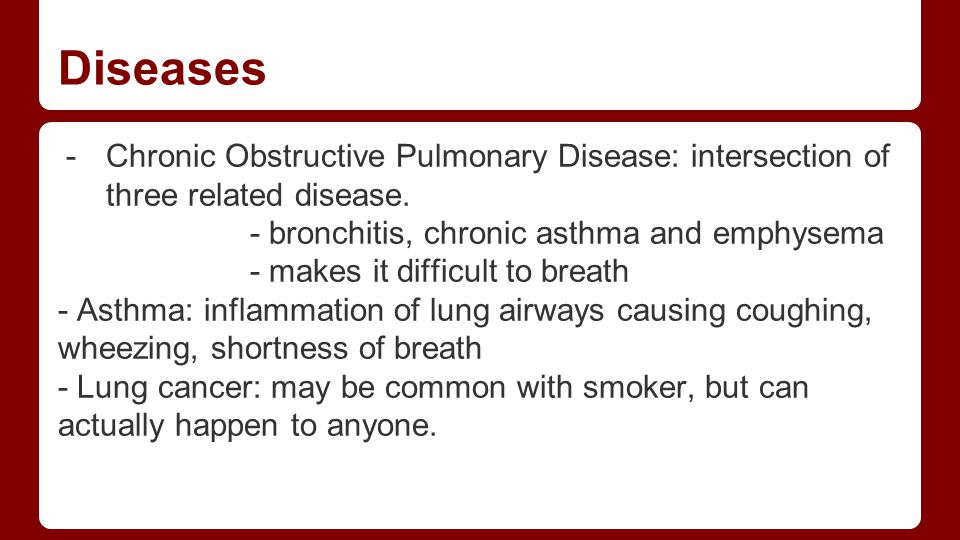 Diseases Chronic Obstructive Pulmonary Disease: intersection of three related disease. - bronchitis, chronic asthma and emphysema.