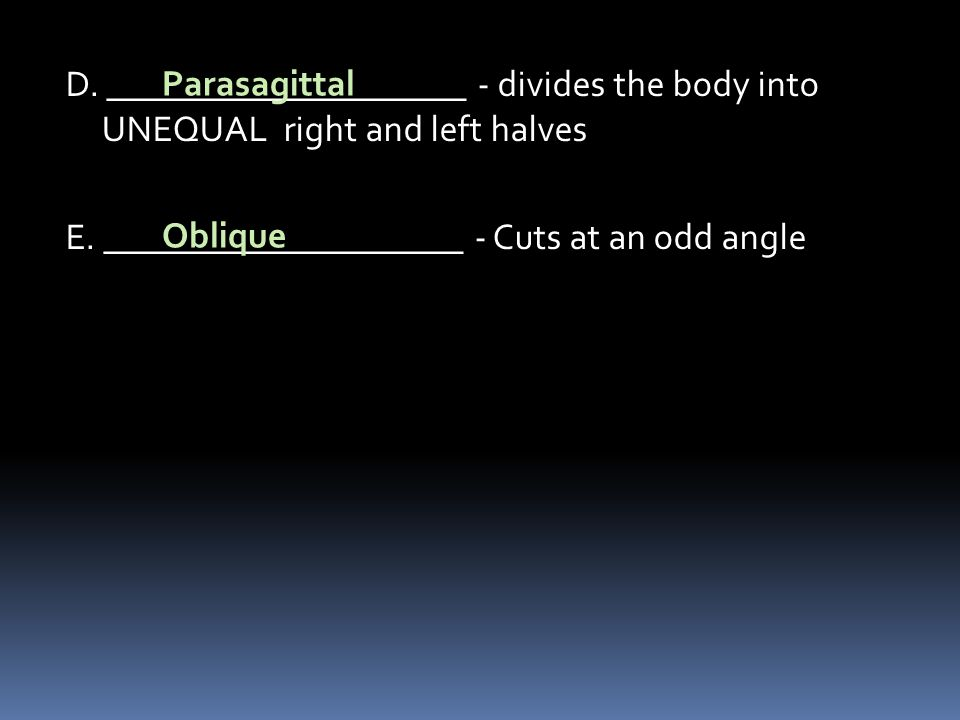 D. ____________________ - divides the body into UNEQUAL right and left halves E. ____________________ - Cuts at an odd angle