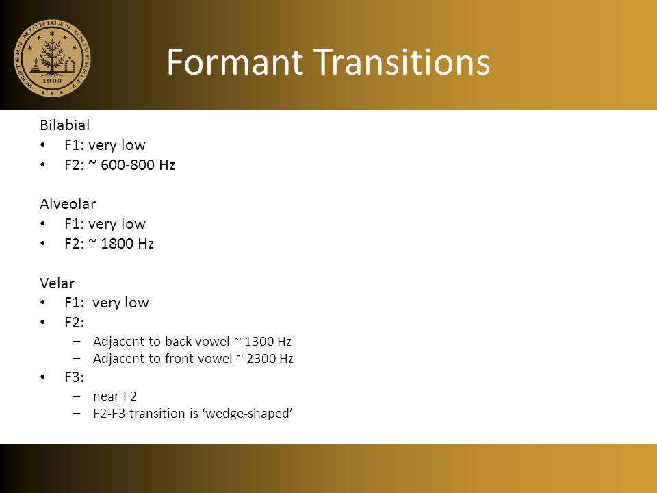Formant Transitions Bilabial F1: very low F2: ~ 600-800 Hz Alveolar