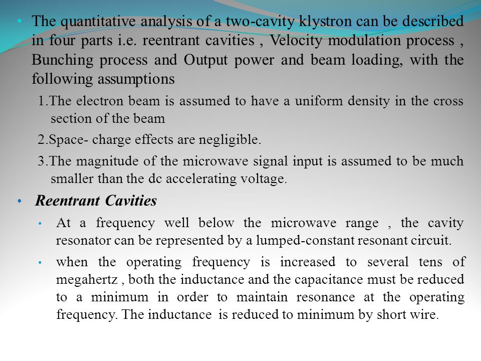 The quantitative analysis of a two-cavity klystron can be described in four parts i.e. reentrant cavities , Velocity modulation process , Bunching process and Output power and beam loading, with the following assumptions