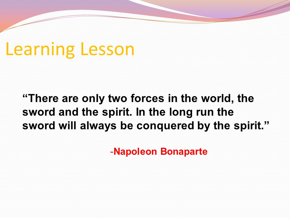 Learning Lesson There are only two forces in the world, the sword and the spirit. In the long run the.