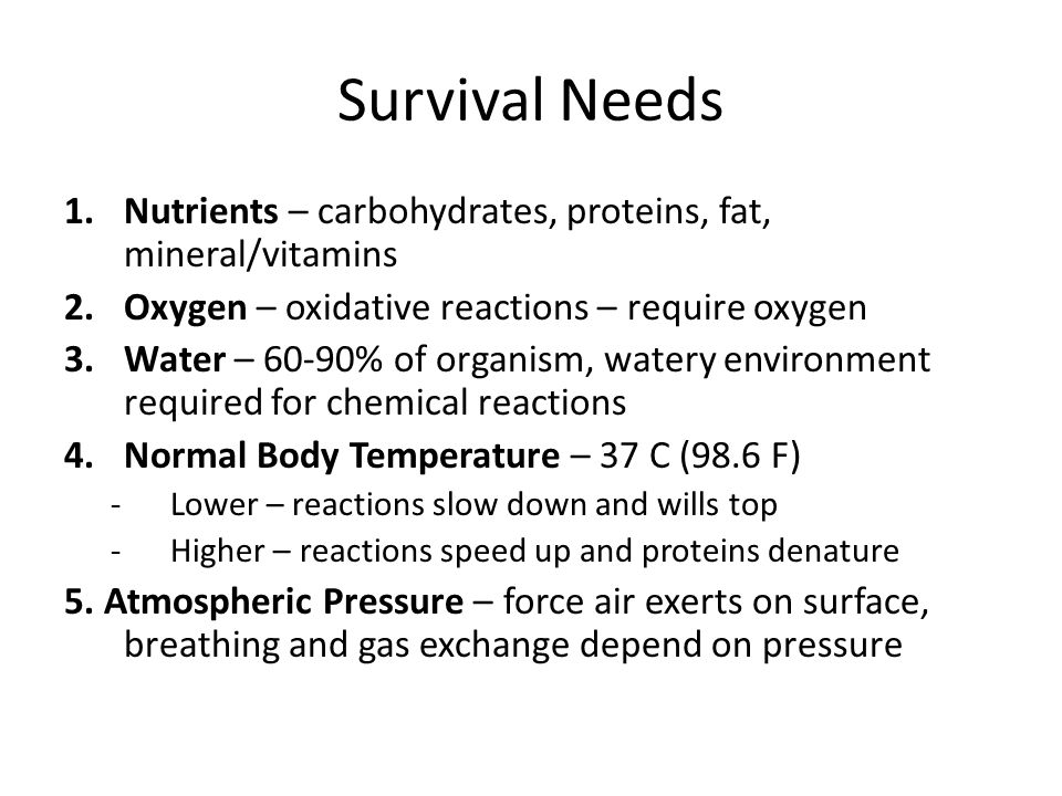 Survival Needs Nutrients – carbohydrates, proteins, fat, mineral/vitamins. Oxygen – oxidative reactions – require oxygen.