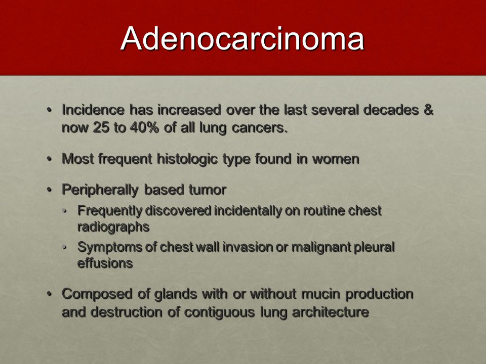 Adenocarcinoma Incidence has increased over the last several decades & now 25 to 40% of all lung cancers.