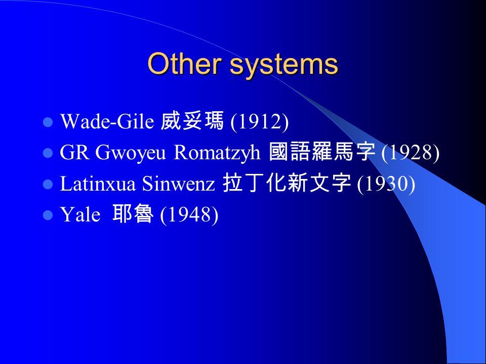 Other systems Wade-Gile 威妥瑪 (1912) GR Gwoyeu Romatzyh 國語羅馬字 (1928)