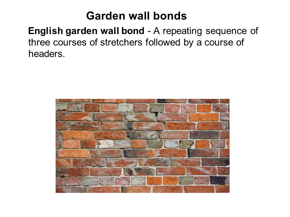 Garden wall bonds English garden wall bond - A repeating sequence of three courses of stretchers followed by a course of headers.
