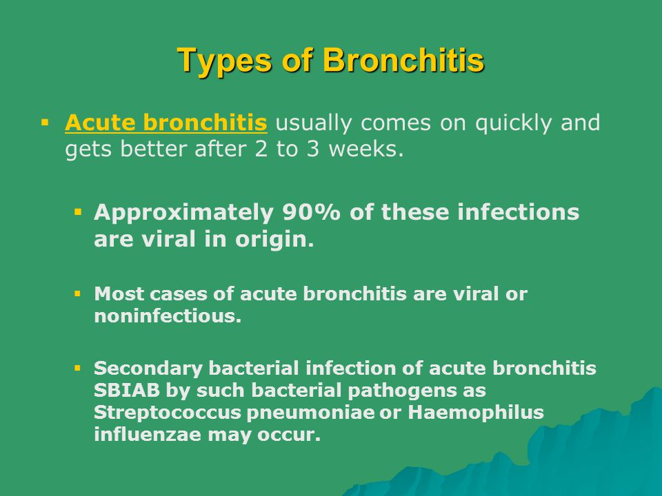 Types of Bronchitis Acute bronchitis usually comes on quickly and gets better after 2 to 3 weeks.