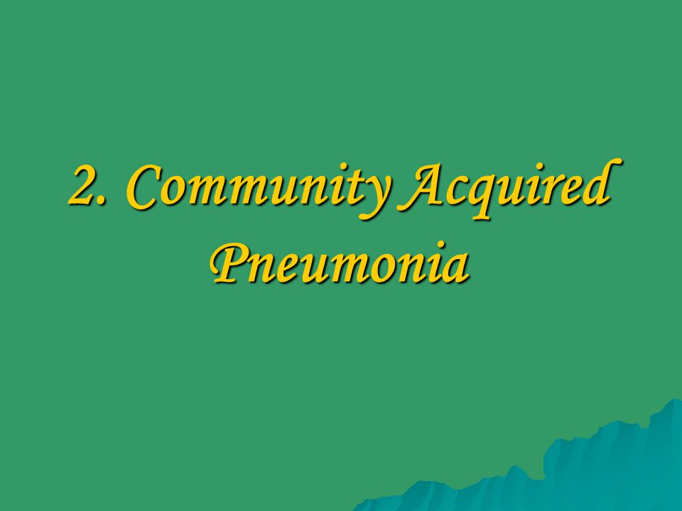 2. Community Acquired Pneumonia