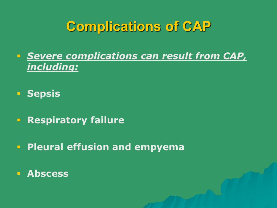 Complications of CAP Severe complications can result from CAP, including: Sepsis. Respiratory failure.