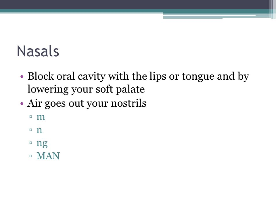 Nasals Block oral cavity with the lips or tongue and by lowering your soft palate. Air goes out your nostrils.