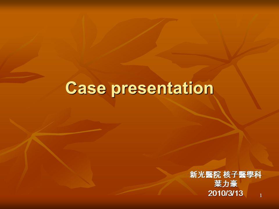 Case presentation 新光醫院 核子醫學科 葉力豪 2010/3/13