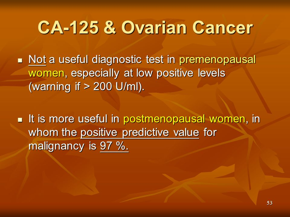 CA-125 & Ovarian Cancer Not a useful diagnostic test in premenopausal women, especially at low positive levels (warning if > 200 U/ml).