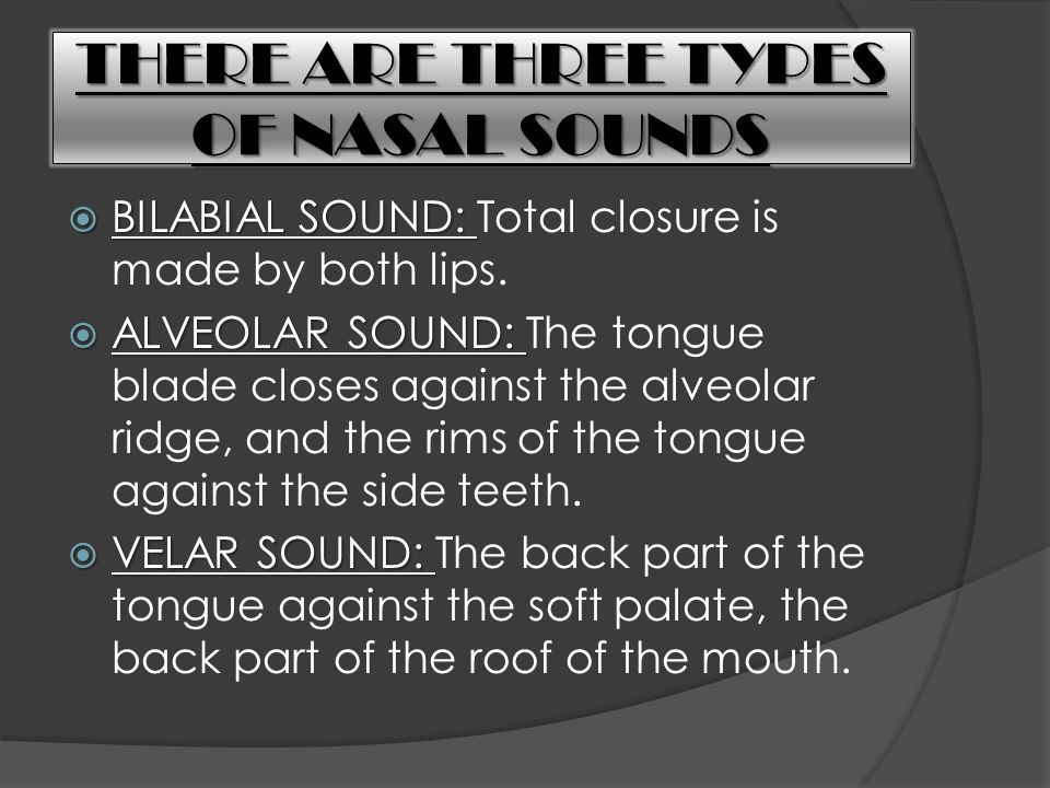 THERE ARE THREE TYPES OF NASAL SOUNDS