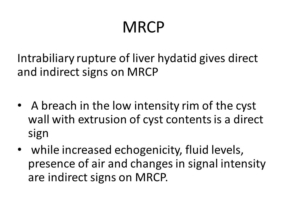 MRCP Intrabiliary rupture of liver hydatid gives direct and indirect signs on MRCP.