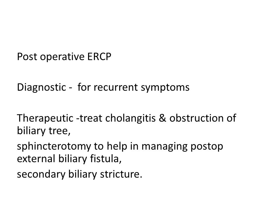 Post operative ERCP Diagnostic - for recurrent symptoms Therapeutic -treat cholangitis & obstruction of biliary tree, sphincterotomy to help in managing postop external biliary fistula, secondary biliary stricture.