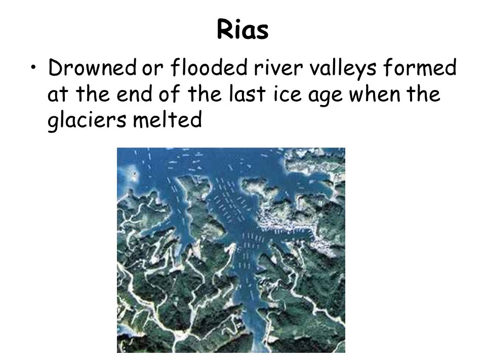 Rias Drowned or flooded river valleys formed at the end of the last ice age when the glaciers melted.