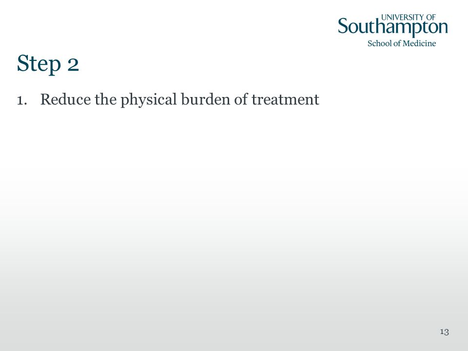 Step 2 Reduce the physical burden of treatment