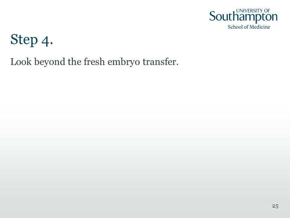 Step 4. Look beyond the fresh embryo transfer.