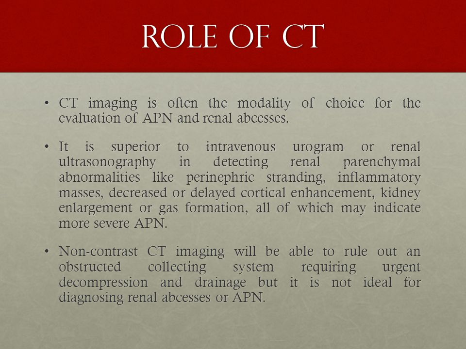 ROLE OF CT CT imaging is often the modality of choice for the evaluation of APN and renal abcesses.