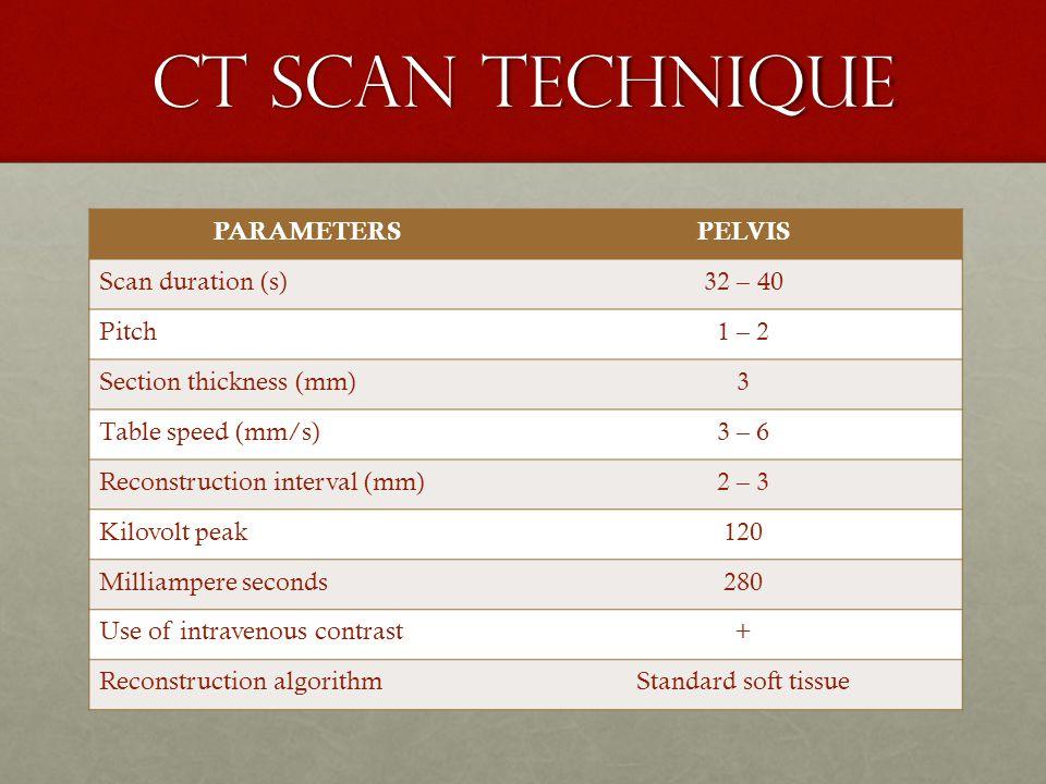 CT SCAN TECHNIQUE PARAMETERS PELVIS Scan duration (s) 32 – 40 Pitch