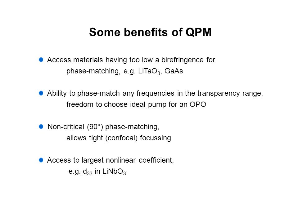 Some benefits of QPM Access materials having too low a birefringence for. phase-matching, e.g. LiTaO3, GaAs.