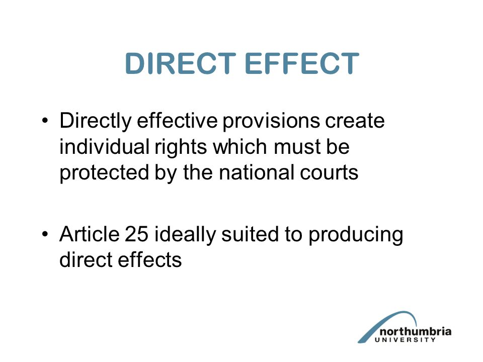 DIRECT EFFECT Directly effective provisions create individual rights which must be protected by the national courts.