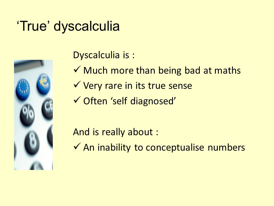 'True' dyscalculia Dyscalculia is : Much more than being bad at maths