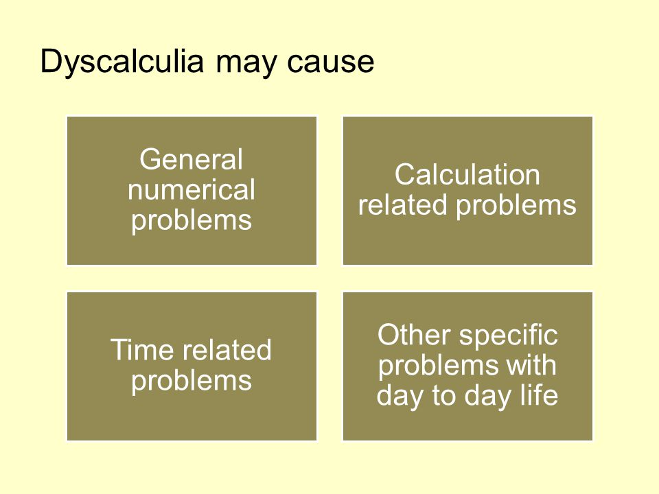Dyscalculia may cause General numerical problems