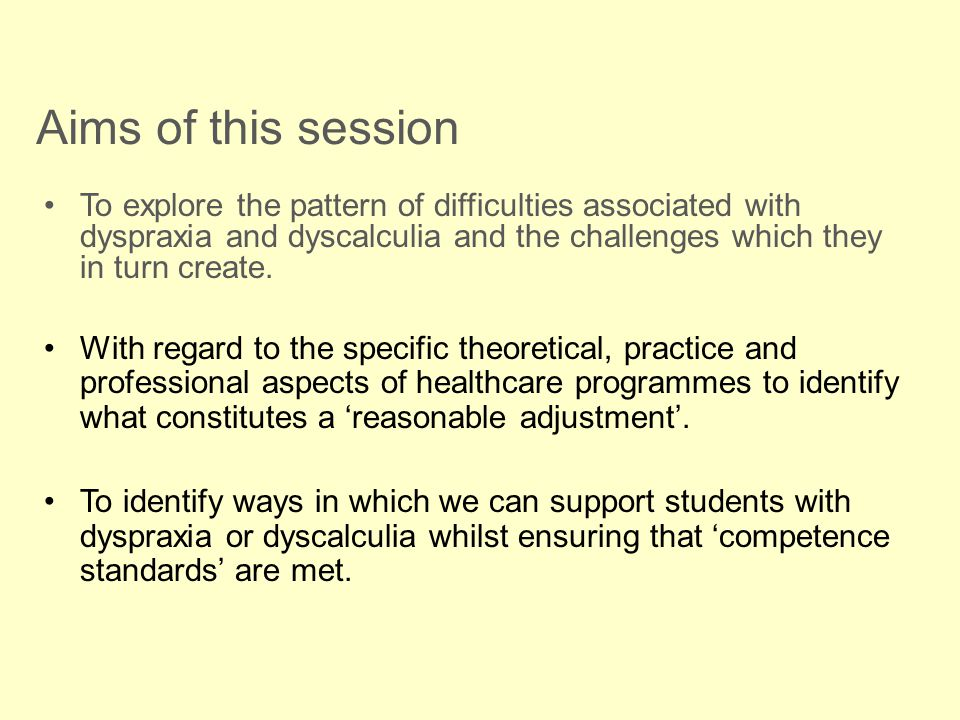 Aims of this session To explore the pattern of difficulties associated with dyspraxia and dyscalculia and the challenges which they in turn create.