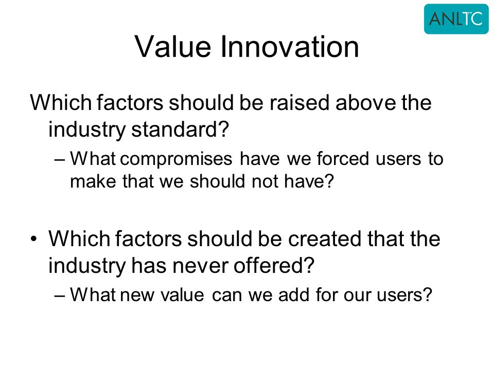 Value Innovation Which factors should be raised above the industry standard What compromises have we forced users to make that we should not have
