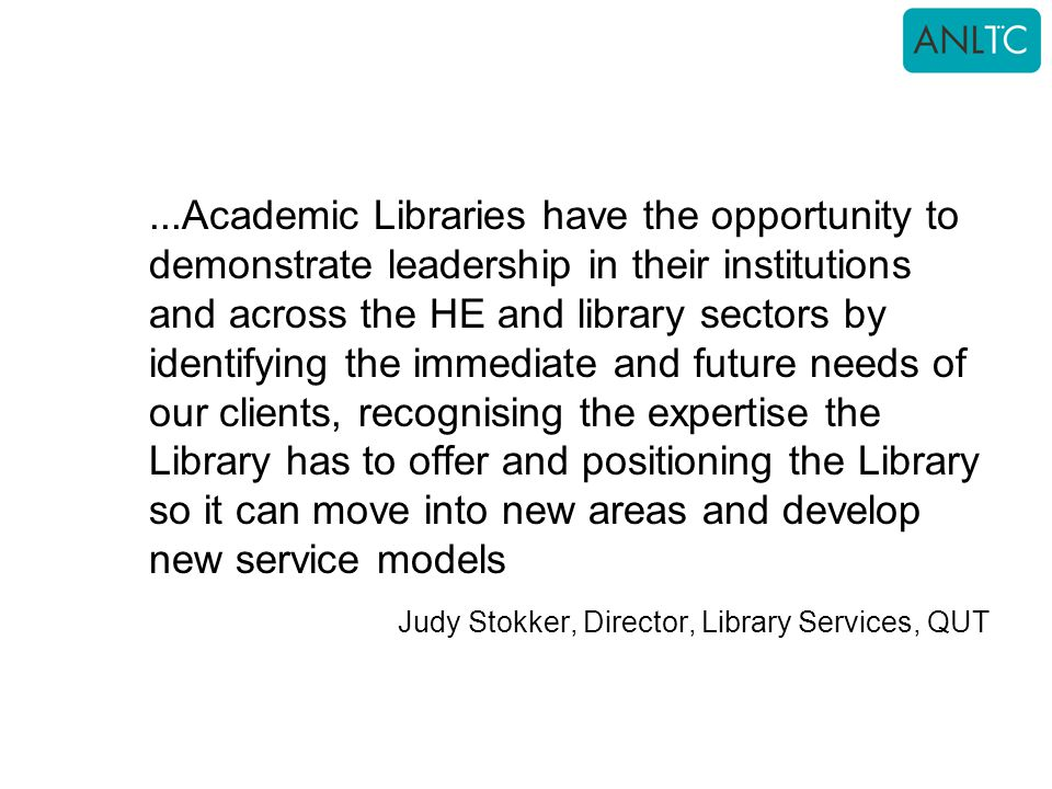 ...Academic Libraries have the opportunity to demonstrate leadership in their institutions and across the HE and library sectors by identifying the immediate and future needs of our clients, recognising the expertise the Library has to offer and positioning the Library so it can move into new areas and develop new service models