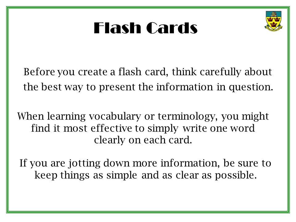 Flash Cards Before you create a flash card, think carefully about the best way to present the information in question.