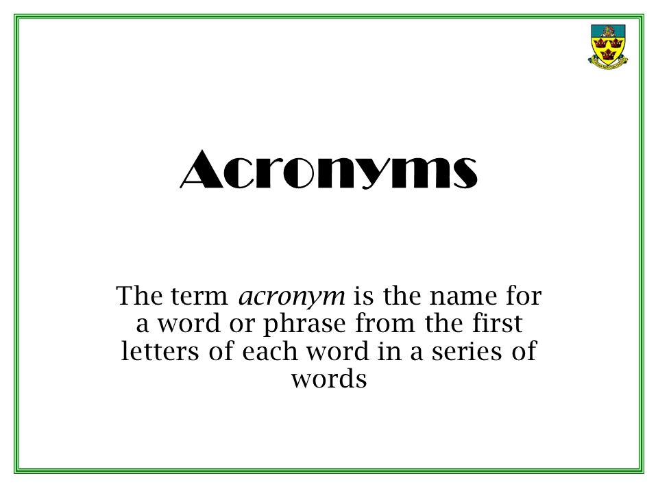 Acronyms The term acronym is the name for a word or phrase from the first letters of each word in a series of words.