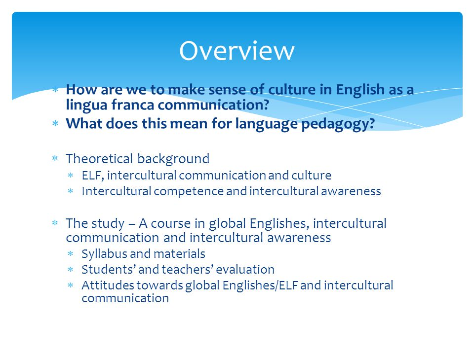 Overview How are we to make sense of culture in English as a lingua franca communication What does this mean for language pedagogy