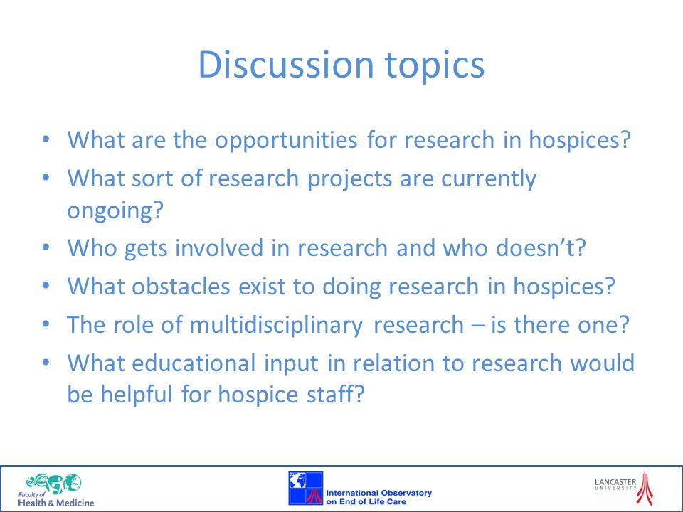 Discussion topics What are the opportunities for research in hospices