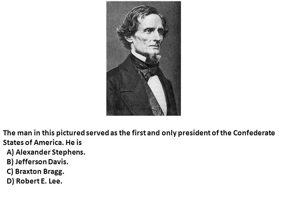 The man in this pictured served as the first and only president of the Confederate