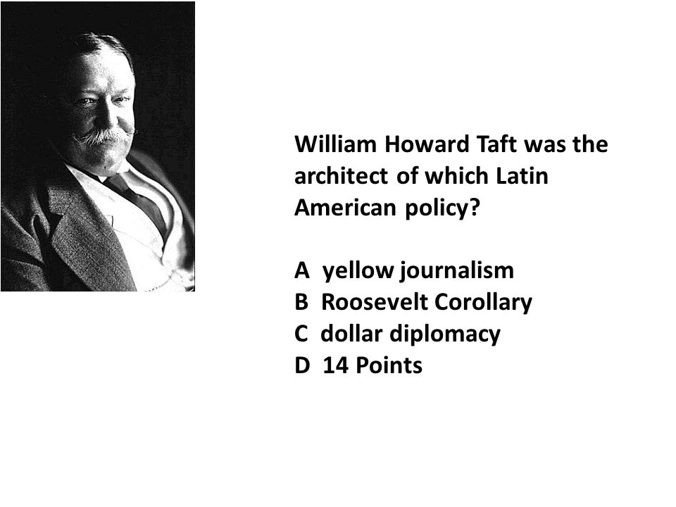 William Howard Taft was the architect of which Latin American policy