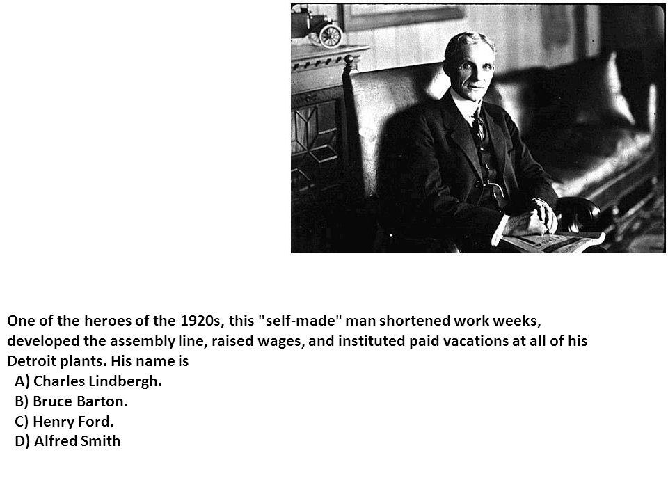 One of the heroes of the 1920s, this self-made man shortened work weeks,