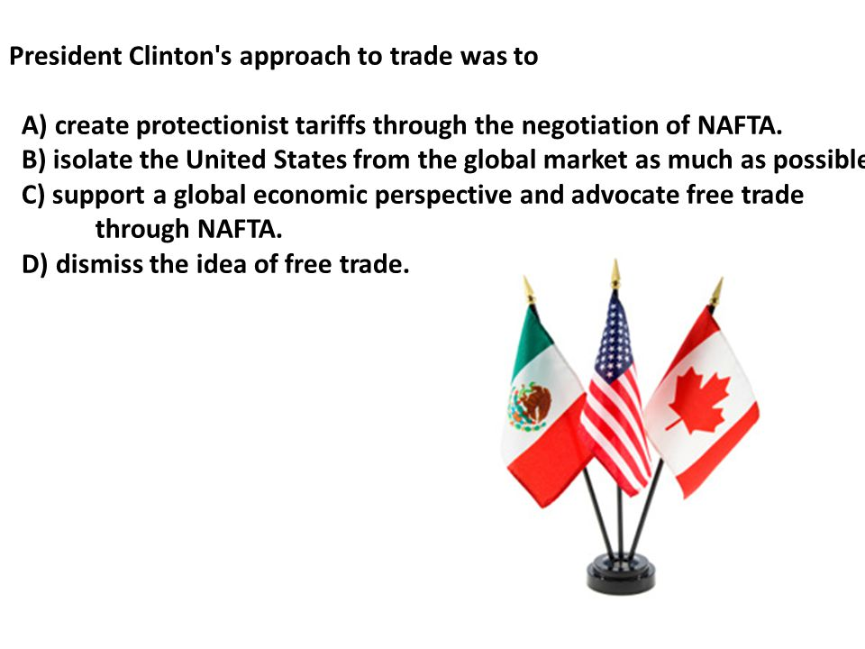 President Clinton s approach to trade was to