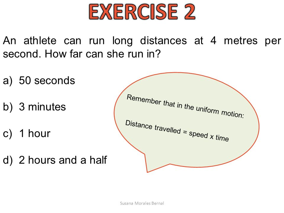 EXERCISE 2 An athlete can run long distances at 4 metres per second. How far can she run in 50 seconds.