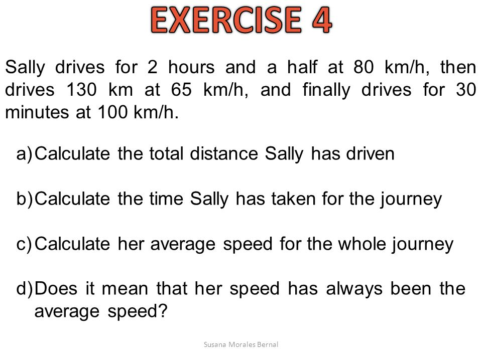 EXERCISE 4 Sally drives for 2 hours and a half at 80 km/h, then drives 130 km at 65 km/h, and finally drives for 30 minutes at 100 km/h.