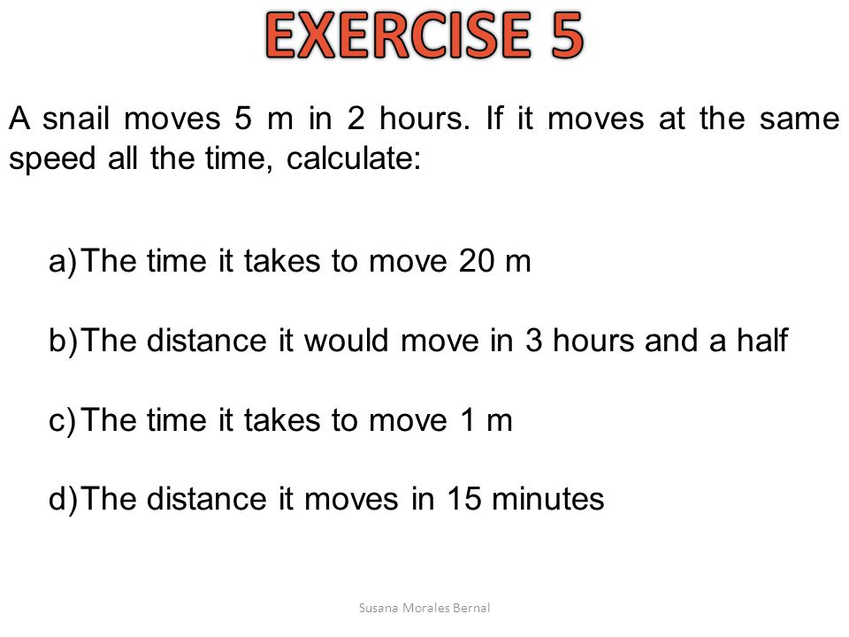 EXERCISE 5 A snail moves 5 m in 2 hours. If it moves at the same speed all the time, calculate: The time it takes to move 20 m.