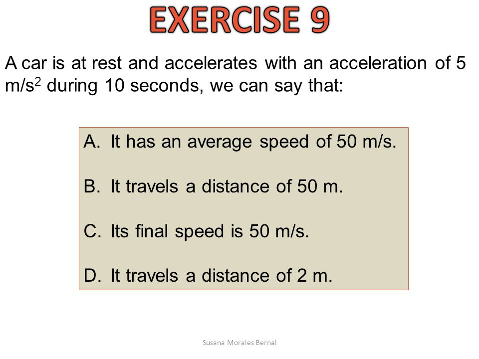 EXERCISE 9 A car is at rest and accelerates with an acceleration of 5 m/s2 during 10 seconds, we can say that: