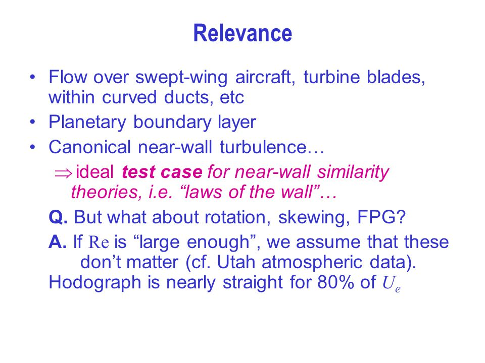 Relevance Flow over swept-wing aircraft, turbine blades, within curved ducts, etc. Planetary boundary layer.
