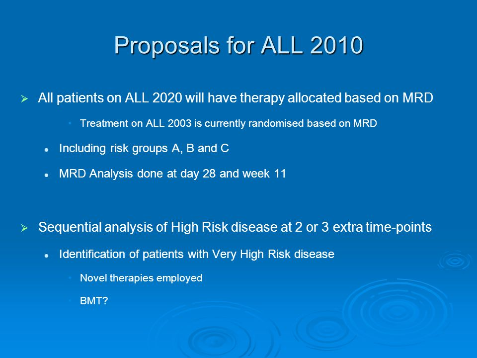 Proposals for ALL 2010 All patients on ALL 2020 will have therapy allocated based on MRD. Treatment on ALL 2003 is currently randomised based on MRD.