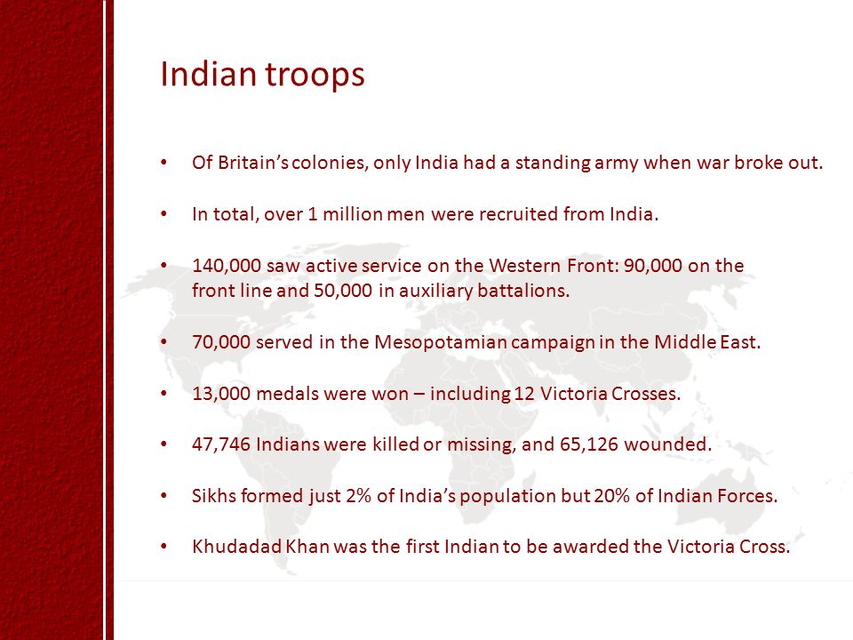 Indian troops Of Britain's colonies, only India had a standing army when war broke out. In total, over 1 million men were recruited from India.
